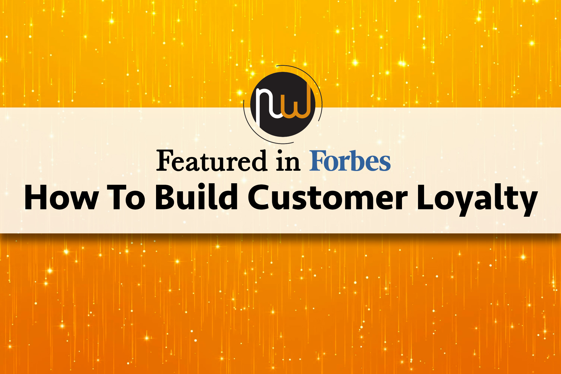 How To Build Customer Loyalty: Featured In Forbes
